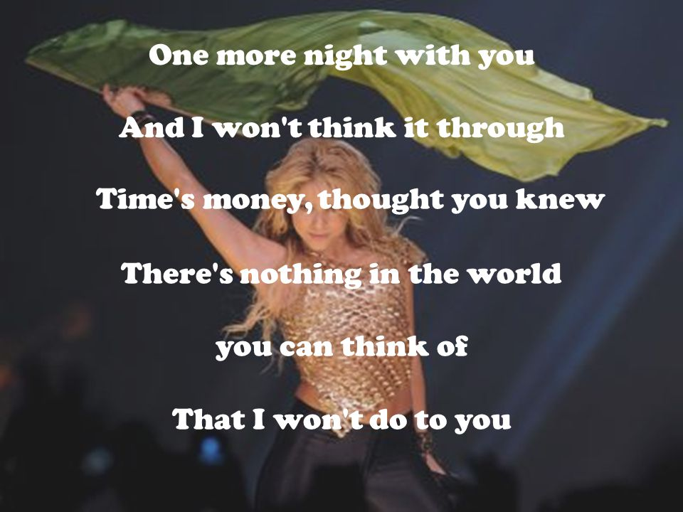 One more night with you And I won t think it through Time s money, There s nothing in the world you can think of That I won t do to you thought you knew