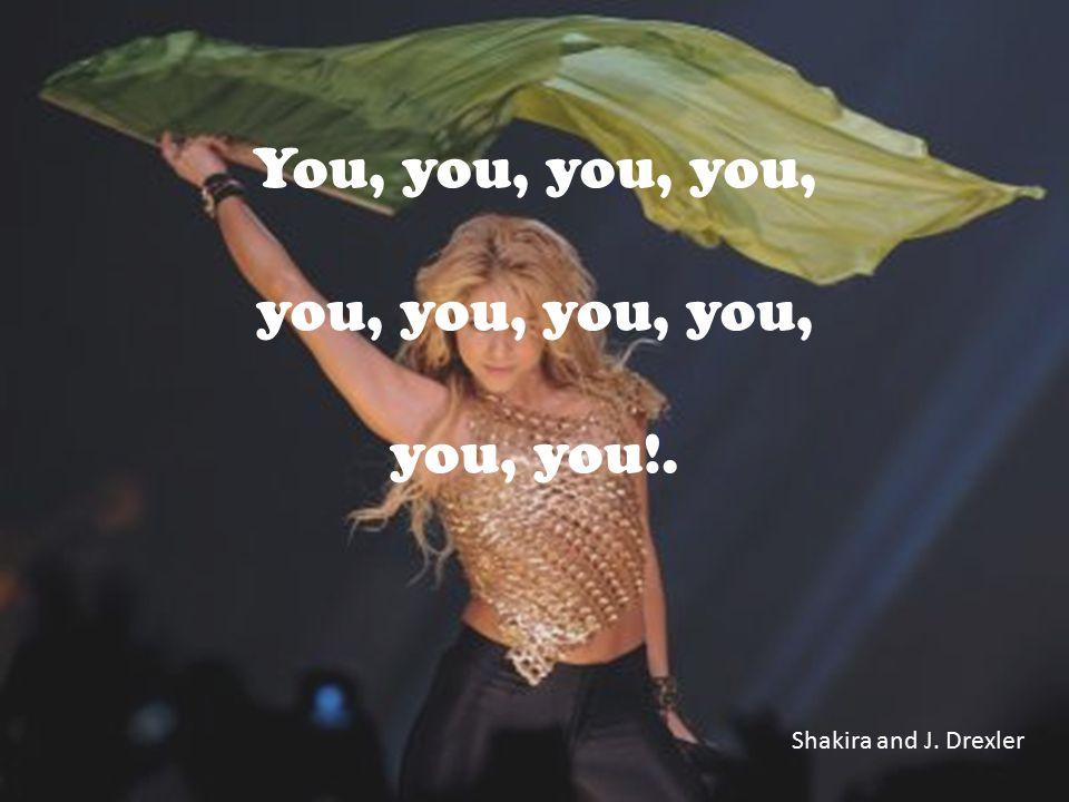 You, you, you, you, you, you, you, you, you, you!. Shakira and J. Drexler