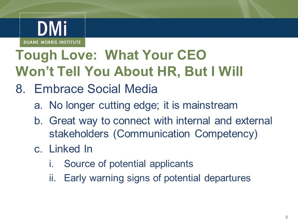 Tough Love: What Your CEO Won't Tell You About HR, But I Will 8.Embrace Social Media a.No longer cutting edge; it is mainstream b.Great way to connect with internal and external stakeholders (Communication Competency) c.Linked In i.Source of potential applicants ii.Early warning signs of potential departures 9