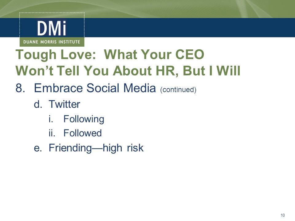 Tough Love: What Your CEO Won't Tell You About HR, But I Will 8.Embrace Social Media (continued) d.Twitter i.Following ii.Followed e.Friending—high risk 10