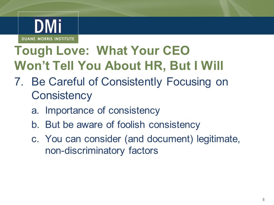 Tough Love: What Your CEO Won't Tell You About HR, But I Will 7.Be Careful of Consistently Focusing on Consistency a.Importance of consistency b.But be aware of foolish consistency c.You can consider (and document) legitimate, non-discriminatory factors 8