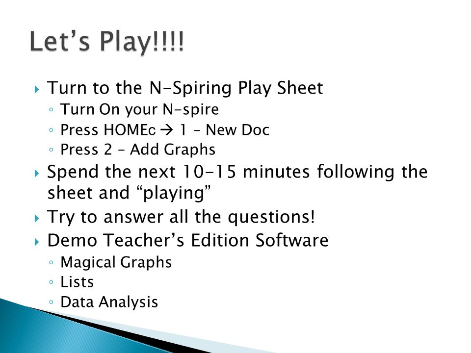  Turn to the N-Spiring Play Sheet ◦ Turn On your N-spire ◦ Press HOME c  1 – New Doc ◦ Press 2 – Add Graphs  Spend the next 10-15 minutes following the sheet and playing  Try to answer all the questions.