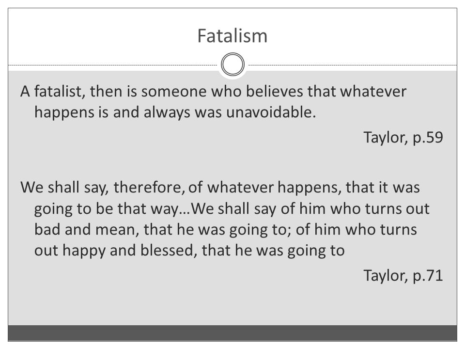 Fatalism A fatalist, then is someone who believes that whatever happens is and always was unavoidable.