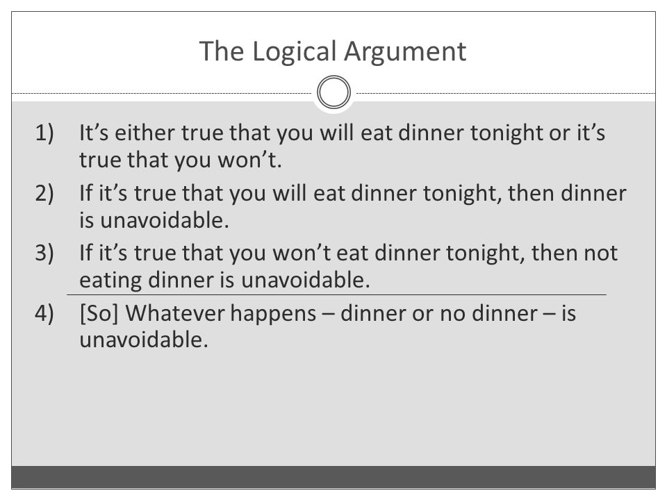 The Logical Argument 1)It's either true that you will eat dinner tonight or it's true that you won't.