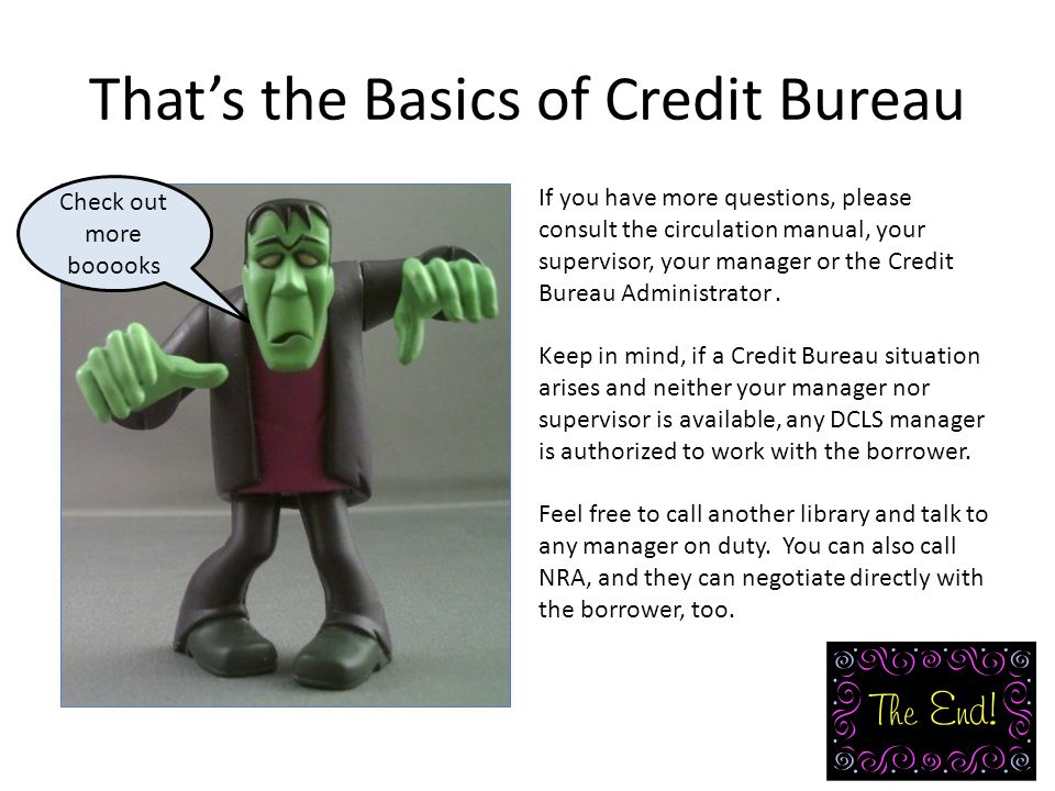 That's the Basics of Credit Bureau If you have more questions, please consult the circulation manual, your supervisor, your manager or the Credit Bureau Administrator.