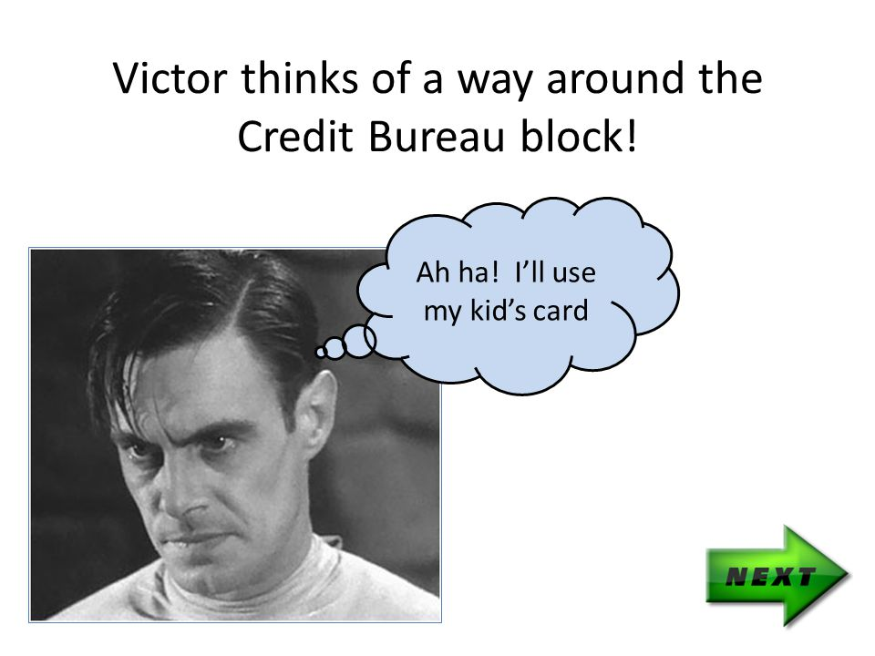 Victor thinks of a way around the Credit Bureau block! Ah ha! I'll use my kid's card