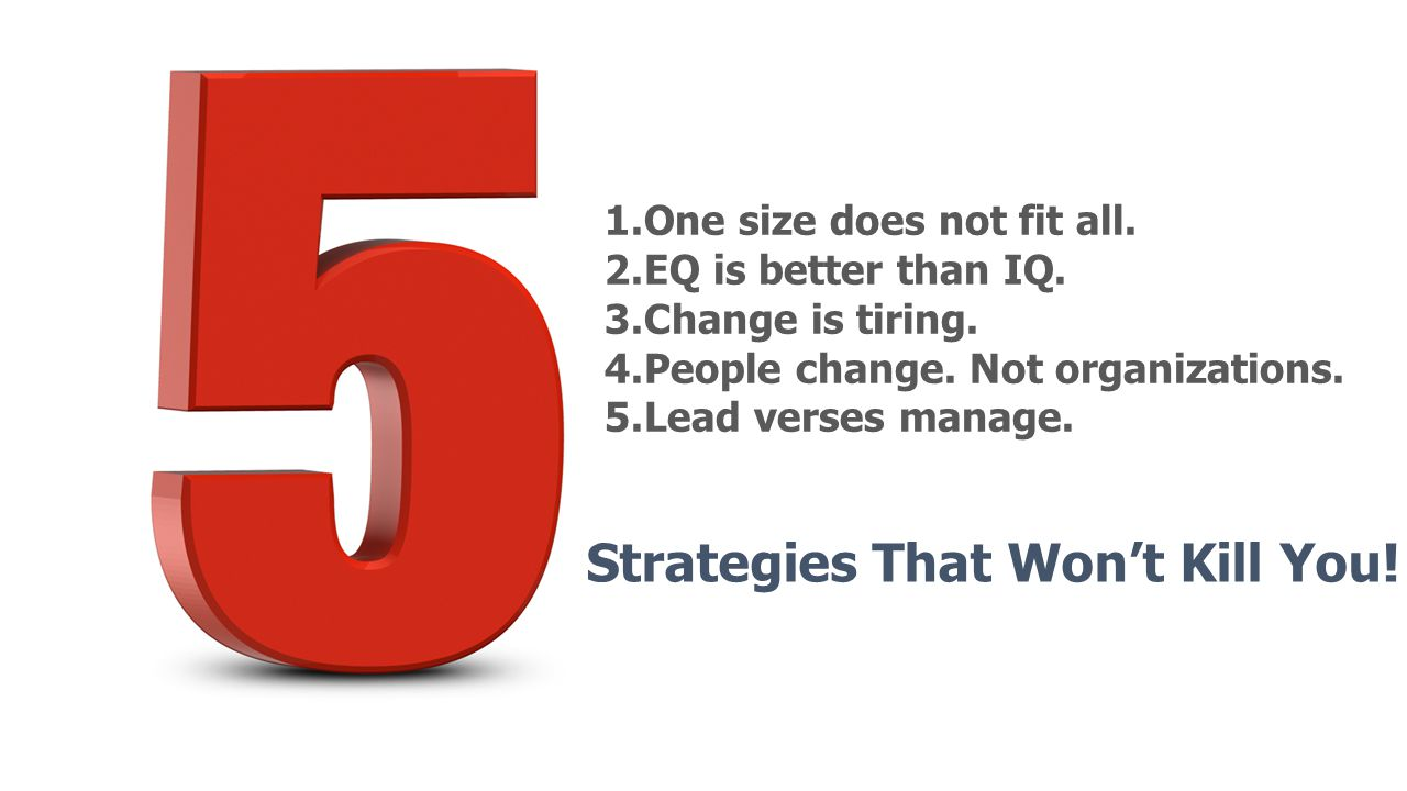 1.One size does not fit all. 2.EQ is better than IQ. 3.Change is tiring. 4.People change. Not organizations. 5.Lead verses manage.