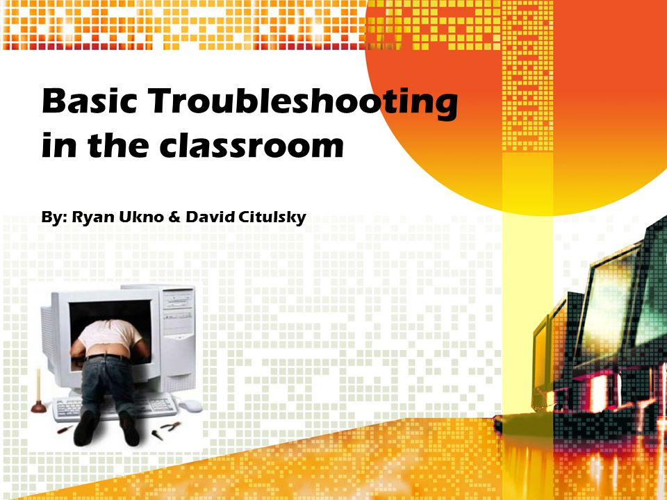 Basic Troubleshooting in the classroom By: Ryan Ukno & David Citulsky