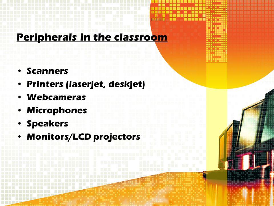 Peripherals in the classroom Scanners Printers (laserjet, deskjet) Webcameras Microphones Speakers Monitors/LCD projectors