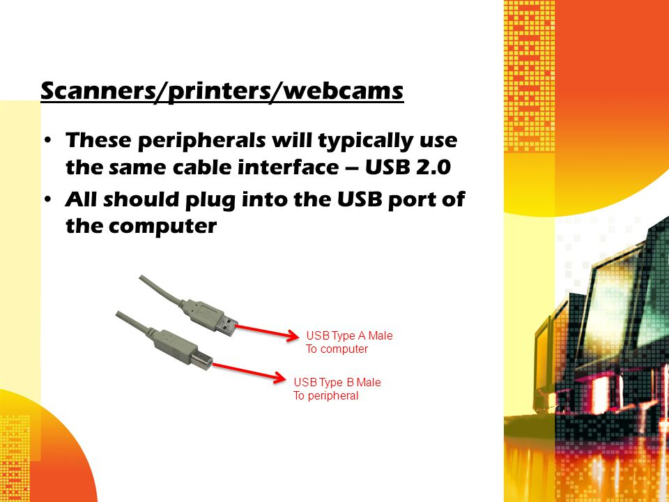 Scanners/printers/webcams These peripherals will typically use the same cable interface – USB 2.0 All should plug into the USB port of the computer USB Type A Male To computer USB Type B Male To peripheral