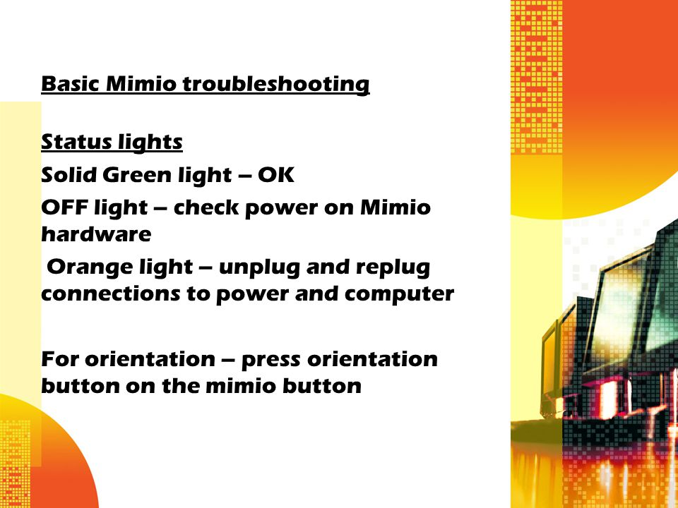 Basic Mimio troubleshooting Status lights Solid Green light – OK OFF light – check power on Mimio hardware Orange light – unplug and replug connections to power and computer For orientation – press orientation button on the mimio button
