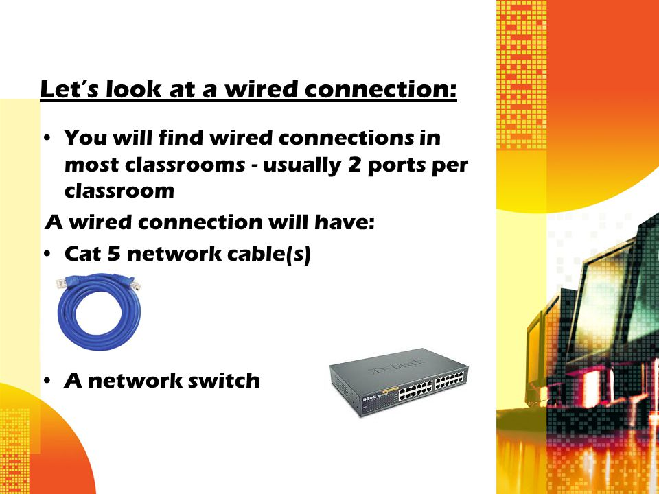 Let's look at a wired connection: You will find wired connections in most classrooms - usually 2 ports per classroom A wired connection will have: Cat 5 network cable(s) A network switch