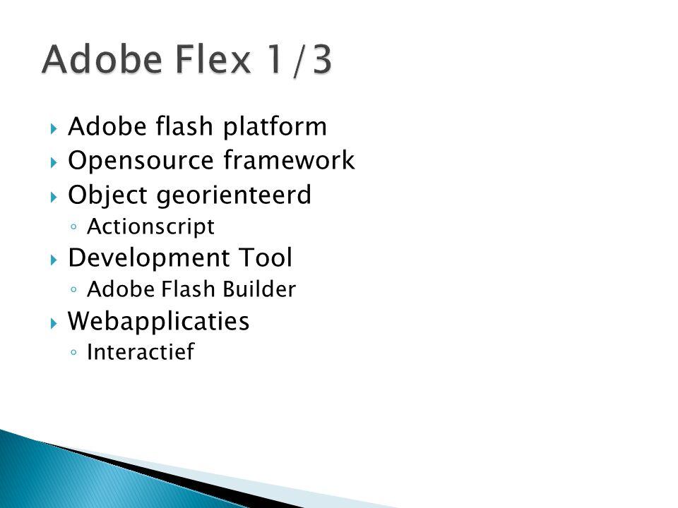 Adobe flash platform  Opensource framework  Object georienteerd ◦ Actionscript  Development Tool ◦ Adobe Flash Builder  Webapplicaties ◦ Interac