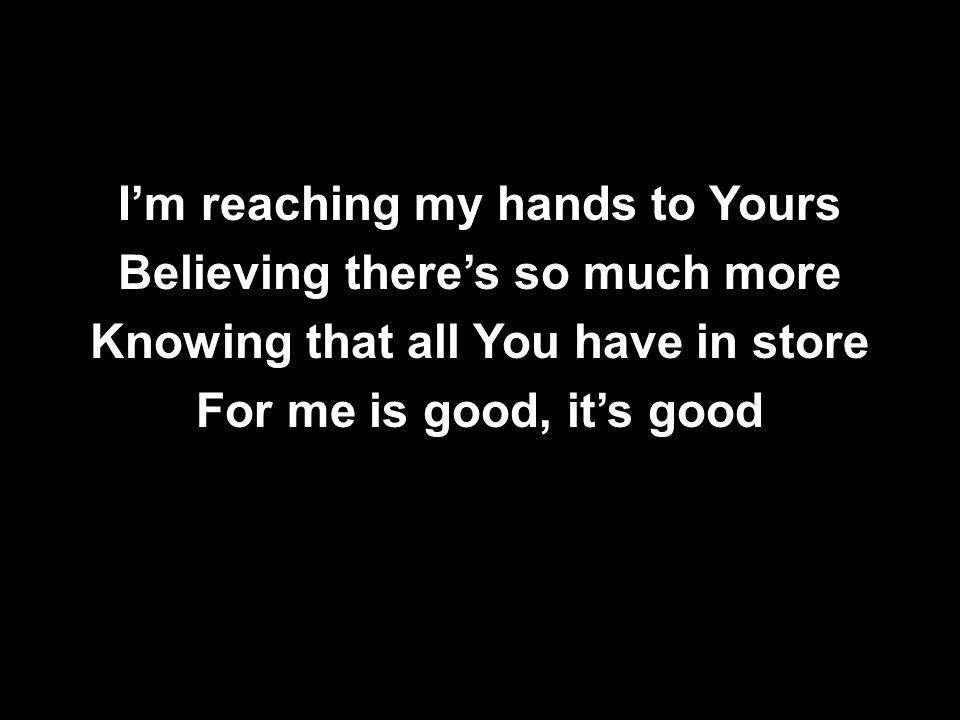 I'm reaching my hands to Yours Believing there's so much more Knowing that all You have in store For me is good, it's good