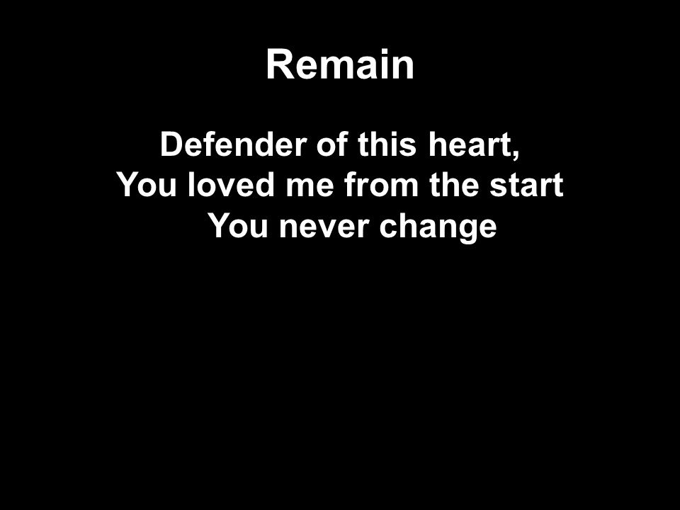 Remain Defender of this heart, You loved me from the start You never change
