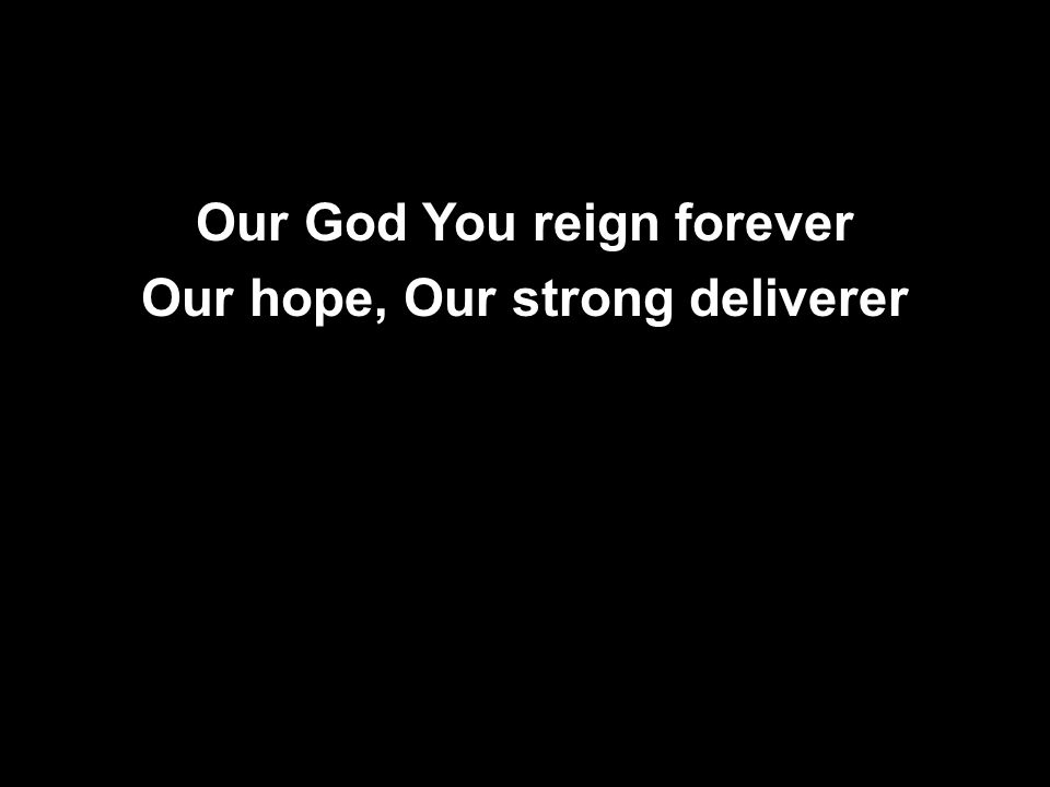 Our God You reign forever Our hope, Our strong deliverer Our God You reign forever Our hope, Our strong deliverer