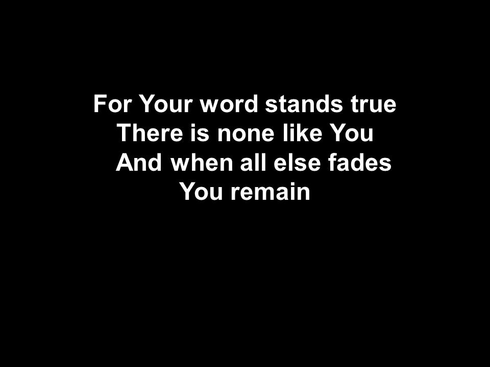 For Your word stands true There is none like You And when all else fades You remain Used by Permission Temple Bible Church CClI #78316