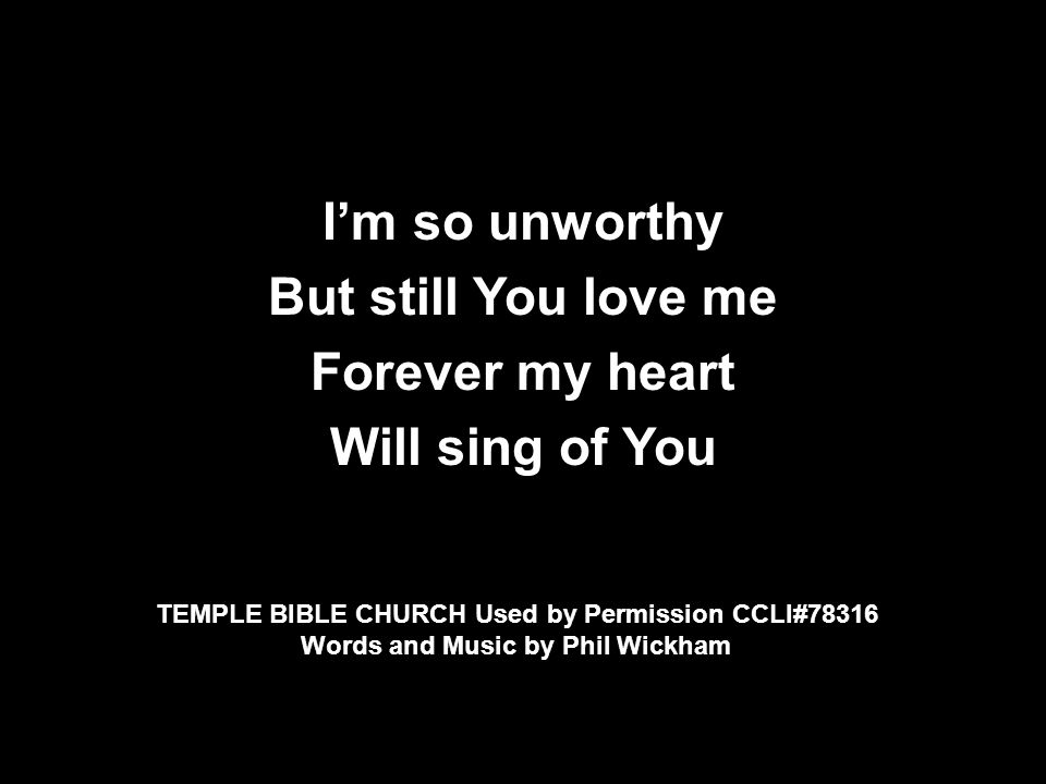 I'm so unworthy But still You love me Forever my heart Will sing of You TEMPLE BIBLE CHURCH Used by Permission CCLI#78316 Words and Music by Phil Wick