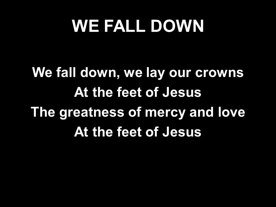 WE FALL DOWN We fall down, we lay our crowns At the feet of Jesus The greatness of mercy and love At the feet of Jesus We fall down, we lay our crowns
