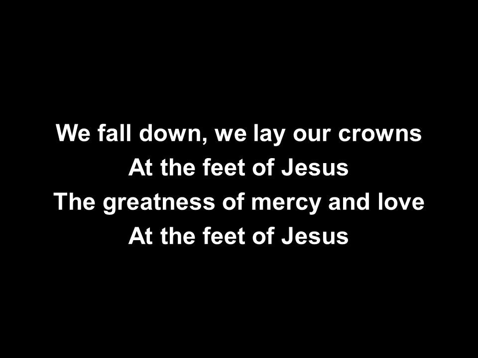 We fall down, we lay our crowns At the feet of Jesus The greatness of mercy and love At the feet of Jesus We fall down, we lay our crowns At the feet of Jesus The greatness of mercy and love At the feet of Jesus