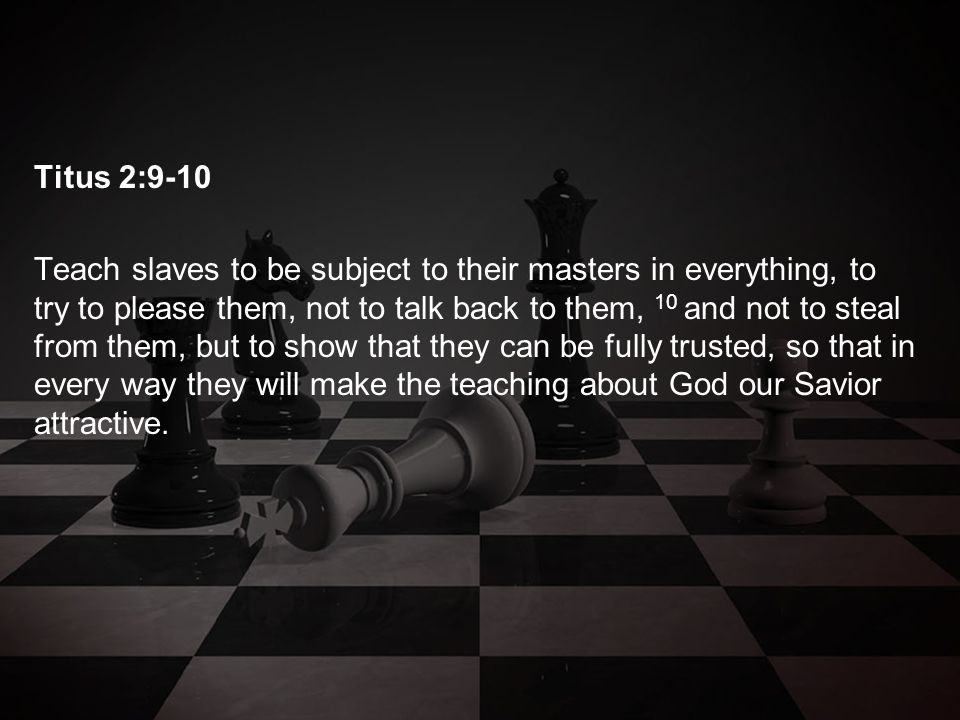 Titus 2:9-10 Teach slaves to be subject to their masters in everything, to try to please them, not to talk back to them, 10 and not to steal from them, but to show that they can be fully trusted, so that in every way they will make the teaching about God our Savior attractive.
