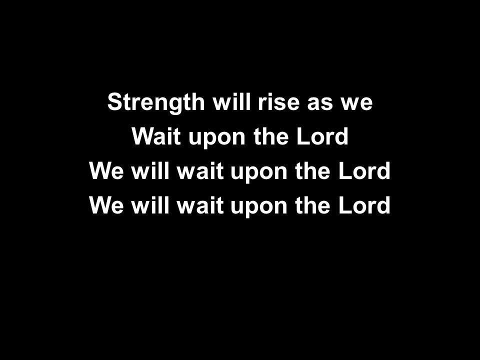 Strength will rise as we Wait upon the Lord We will wait upon the Lord Strength will rise as we Wait upon the Lord We will wait upon the Lord