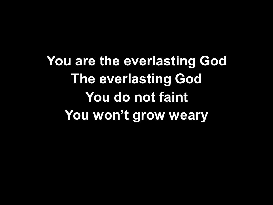 You are the everlasting God The everlasting God You do not faint You won't grow weary You are the everlasting God The everlasting God You do not faint You won't grow weary