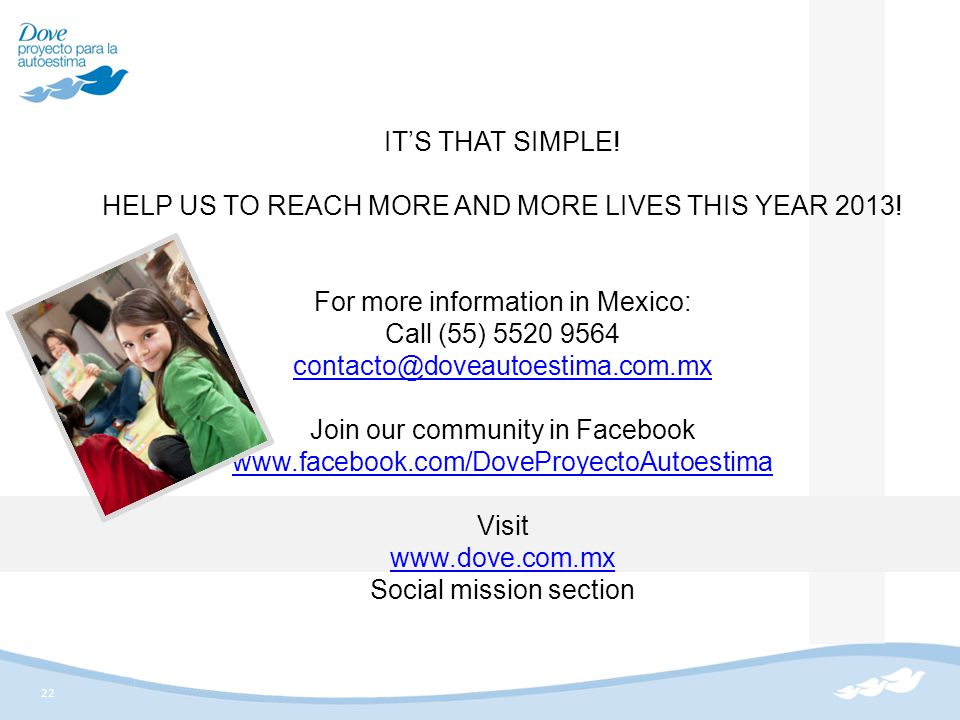 22 IT'S THAT SIMPLE! HELP US TO REACH MORE AND MORE LIVES THIS YEAR 2013! For more information in Mexico: Call (55) 5520 9564 contacto@doveautoestima.