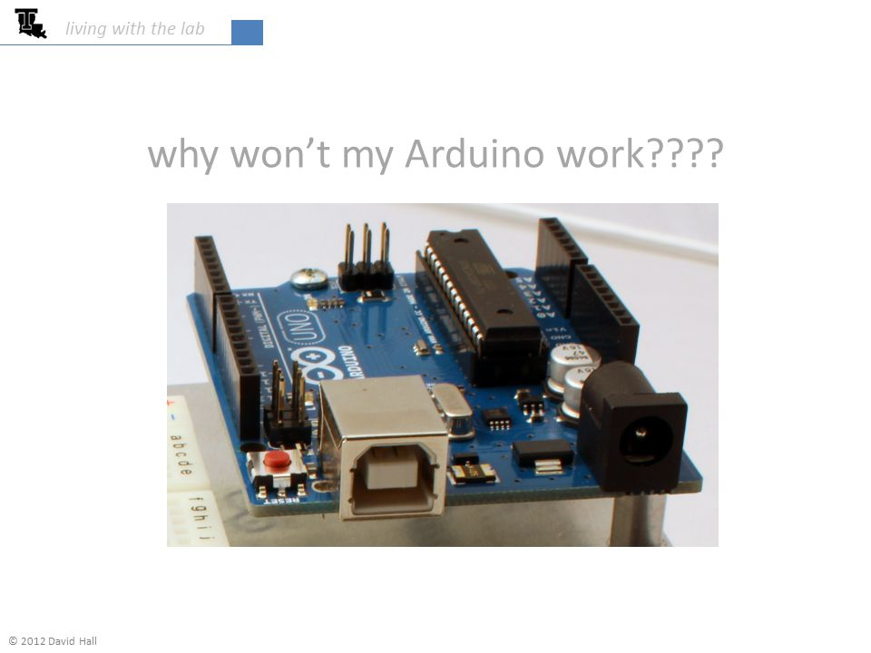 why won't my Arduino work???? living with the lab © 2012 David Hall