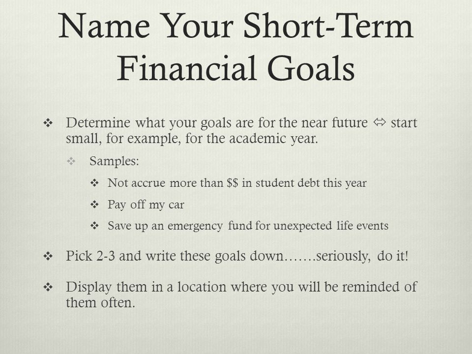 Name Your Short-Term Financial Goals  Determine what your goals are for the near future  start small, for example, for the academic year.