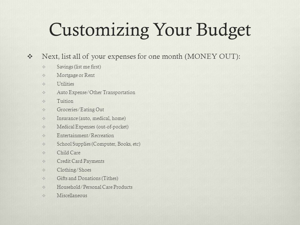Customizing Your Budget  Next, list all of your expenses for one month (MONEY OUT):  Savings (list me first)  Mortgage or Rent  Utilities  Auto Expense/Other Transportation  Tuition  Groceries/Eating Out  Insurance (auto, medical, home)  Medical Expenses (out-of-pocket)  Entertainment/Recreation  School Supplies (Computer, Books, etc)  Child Care  Credit Card Payments  Clothing/Shoes  Gifts and Donations (Tithes)  Household/Personal Care Products  Miscellaneous