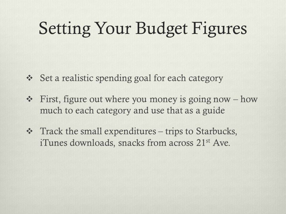 Setting Your Budget Figures  Set a realistic spending goal for each category  First, figure out where you money is going now – how much to each category and use that as a guide  Track the small expenditures – trips to Starbucks, iTunes downloads, snacks from across 21 st Ave.