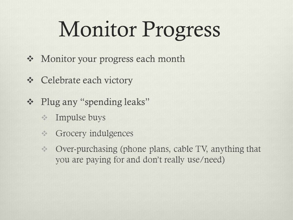 Monitor Progress  Monitor your progress each month  Celebrate each victory  Plug any spending leaks  Impulse buys  Grocery indulgences  Over-purchasing (phone plans, cable TV, anything that you are paying for and don't really use/need)