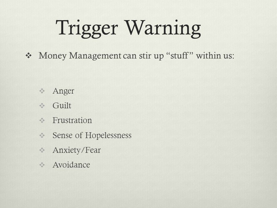 Trigger Warning  Money Management can stir up stuff within us:  Anger  Guilt  Frustration  Sense of Hopelessness  Anxiety/Fear  Avoidance