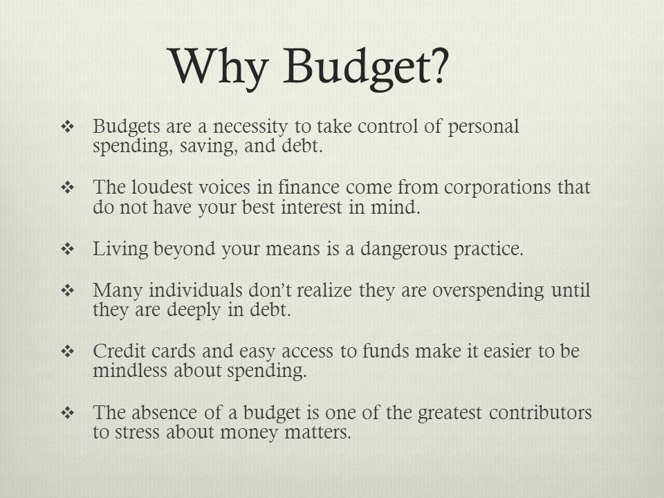 Why Budget.  Budgets are a necessity to take control of personal spending, saving, and debt.