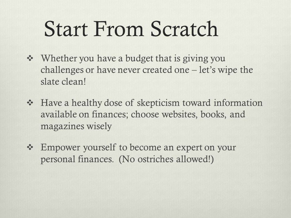 Start From Scratch  Whether you have a budget that is giving you challenges or have never created one – let's wipe the slate clean.