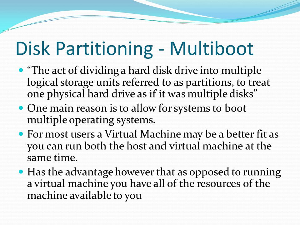 Disk Partitioning - Multiboot The act of dividing a hard disk drive into multiple logical storage units referred to as partitions, to treat one physical hard drive as if it was multiple disks One main reason is to allow for systems to boot multiple operating systems.