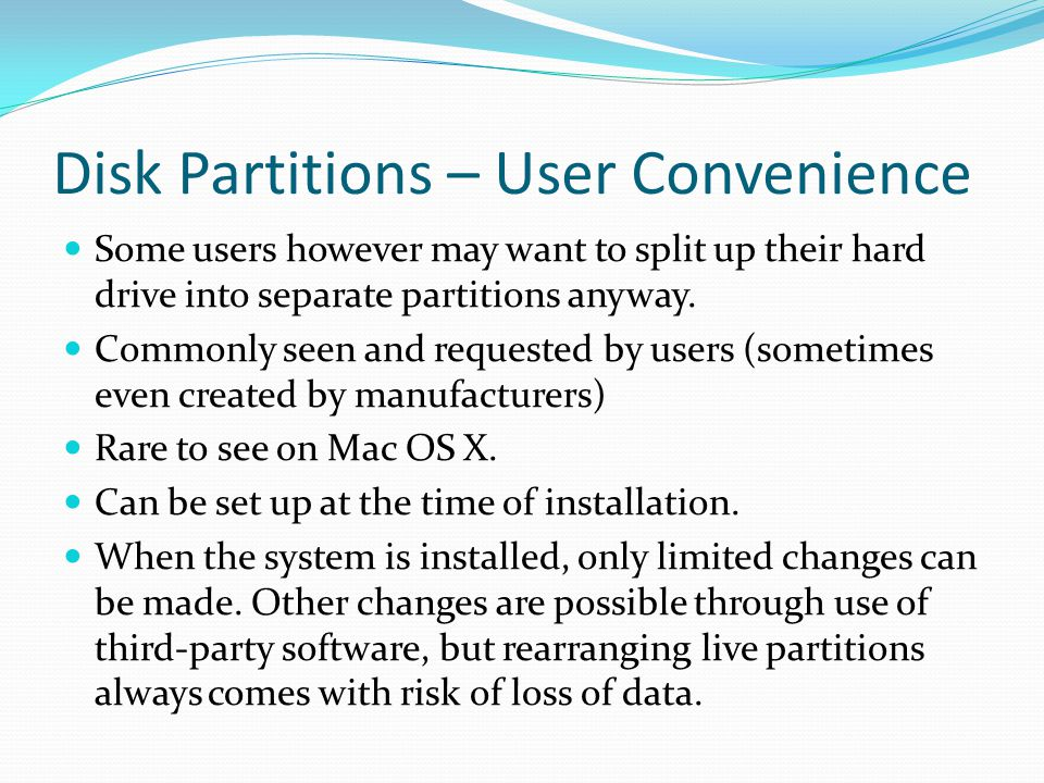 Disk Partitions – User Convenience Some users however may want to split up their hard drive into separate partitions anyway.