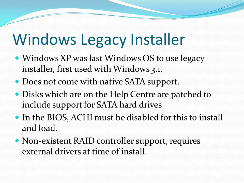 Windows Legacy Installer Windows XP was last Windows OS to use legacy installer, first used with Windows 3.1. Does not come with native SATA support.