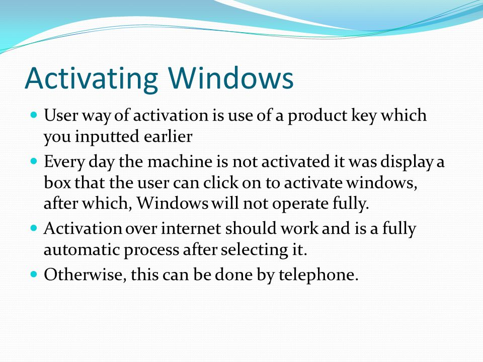 Activating Windows User way of activation is use of a product key which you inputted earlier Every day the machine is not activated it was display a box that the user can click on to activate windows, after which, Windows will not operate fully.