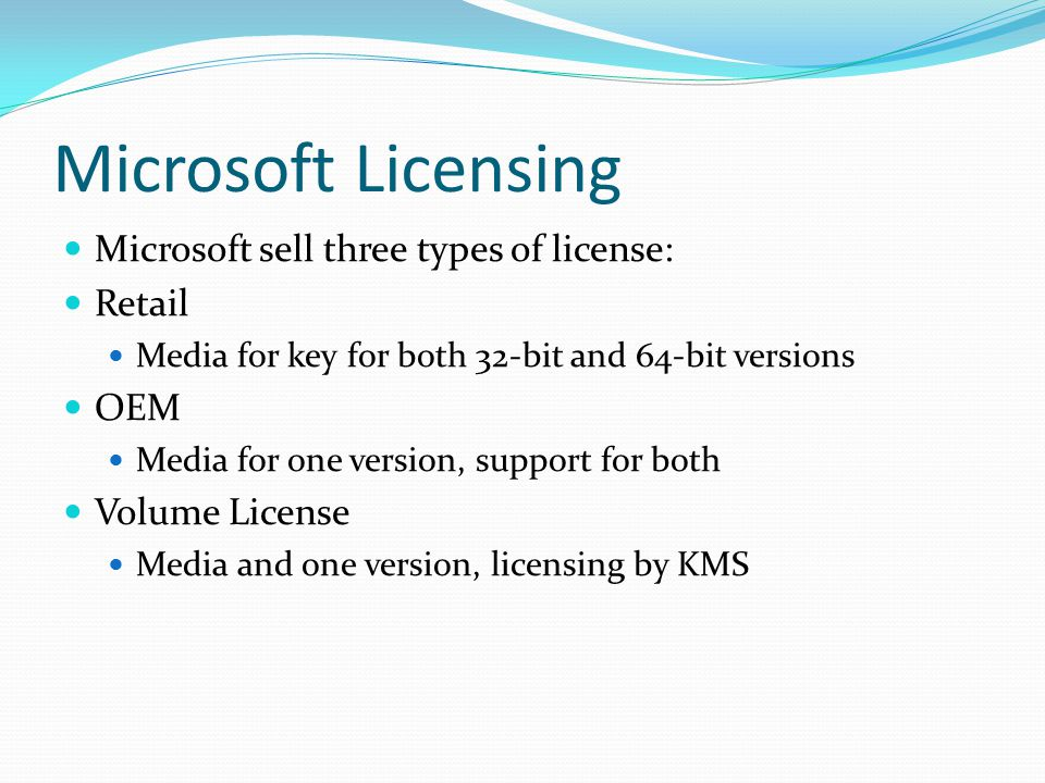 Microsoft Licensing Microsoft sell three types of license: Retail Media for key for both 32-bit and 64-bit versions OEM Media for one version, support for both Volume License Media and one version, licensing by KMS