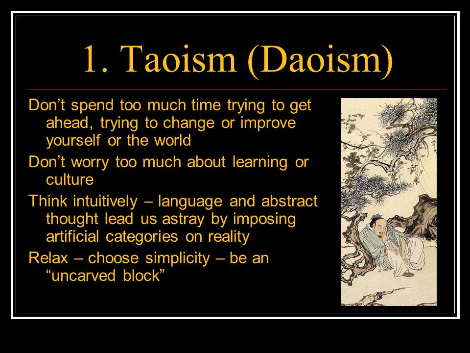 1. Taoism (Daoism) Don't spend too much time trying to get ahead, trying to change or improve yourself or the world Don't worry too much about learnin