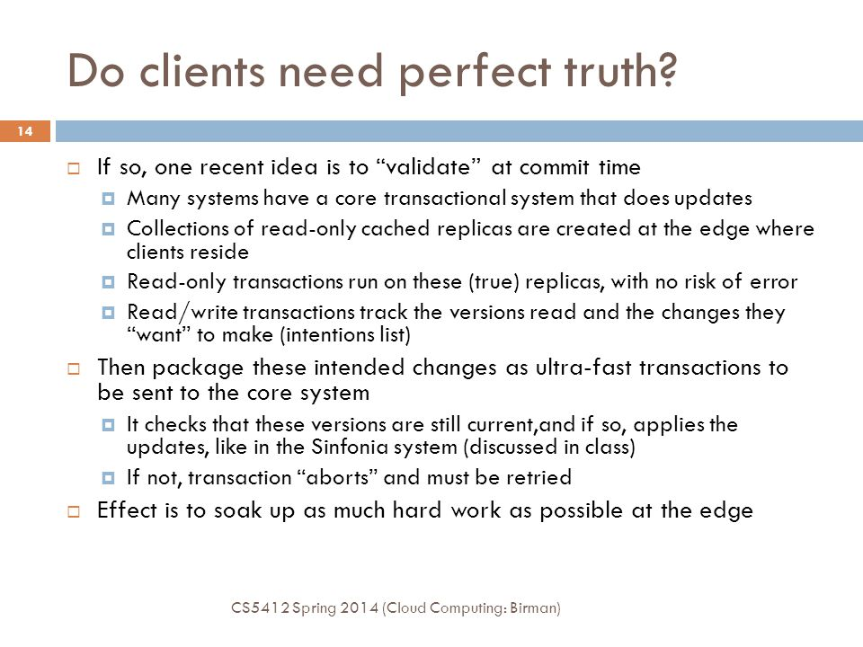 Consistency: Two views CS5412 Spring 2014 (Cloud Computing: Birman) 13  Client sees a snapshot of the database that is internally consistent and might be valid  Internally, database is genuinely serializable, but the states clients saw aren't tracked and might sometimes become invalidated by an update  Inconsistency is tolerated because it yields such big speedups, although some clients see wrong results