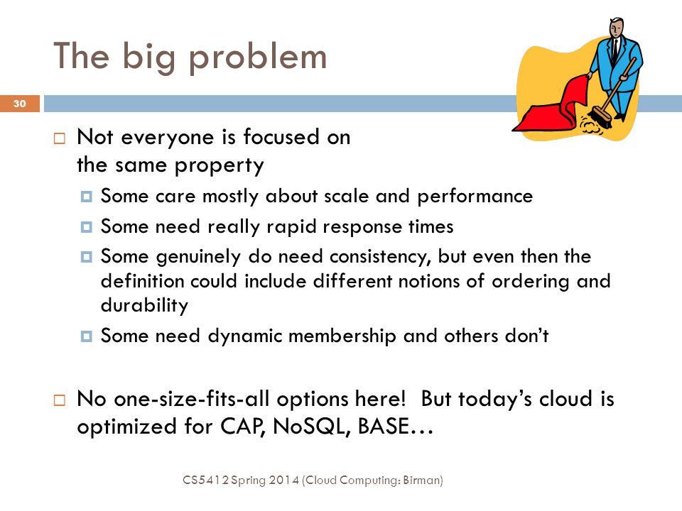 The big problem CS5412 Spring 2014 (Cloud Computing: Birman) 29  Scalable consistency is hard.