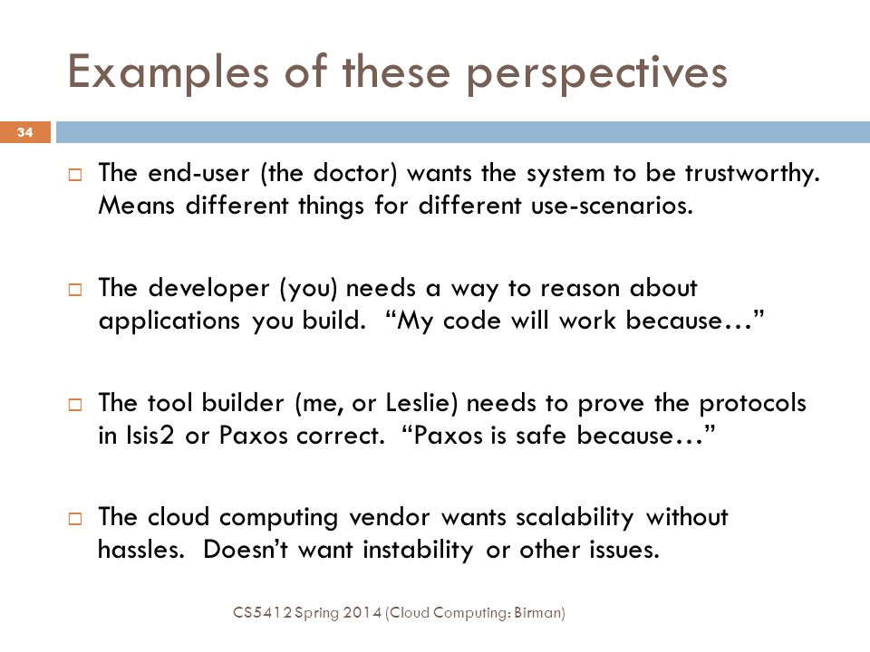 High assurance: Different perspectives CS5412 Spring 2014 (Cloud Computing: Birman) 33  A single platform has many kinds of users Programmer: Depends on platform properties but treats implementation as a black box.