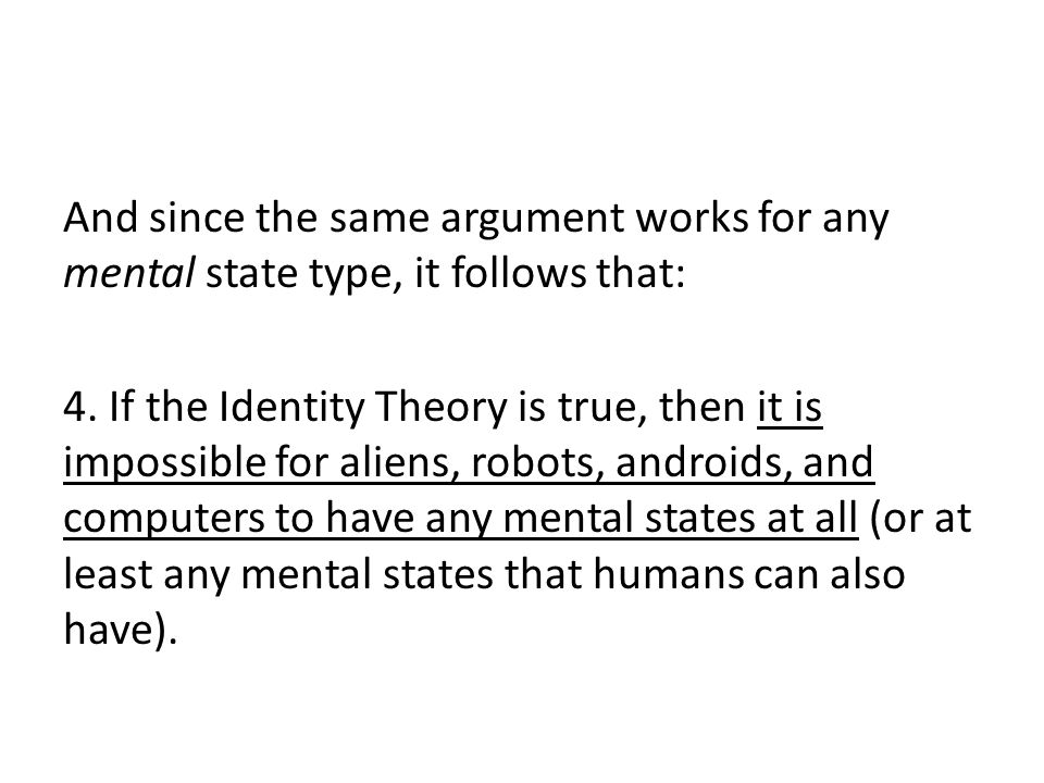 And since the same argument works for any mental state type, it follows that: 4. If the Identity Theory is true, then it is impossible for aliens, rob