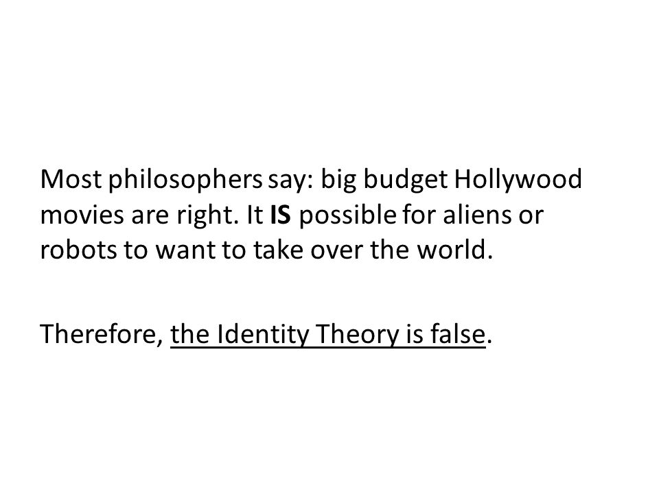 Most philosophers say: big budget Hollywood movies are right. It IS possible for aliens or robots to want to take over the world. Therefore, the Ident