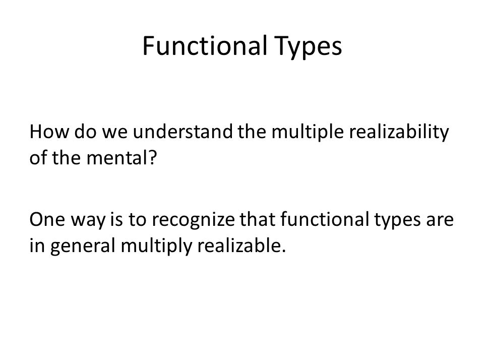 Functional Types How do we understand the multiple realizability of the mental.