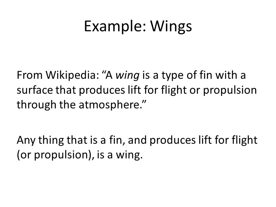 Example: Wings From Wikipedia: A wing is a type of fin with a surface that produces lift for flight or propulsion through the atmosphere. Any thing that is a fin, and produces lift for flight (or propulsion), is a wing.