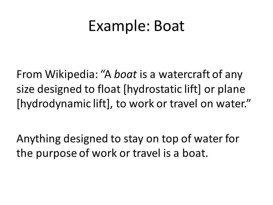 Example: Boat From Wikipedia: A boat is a watercraft of any size designed to float [hydrostatic lift] or plane [hydrodynamic lift], to work or travel on water. Anything designed to stay on top of water for the purpose of work or travel is a boat.